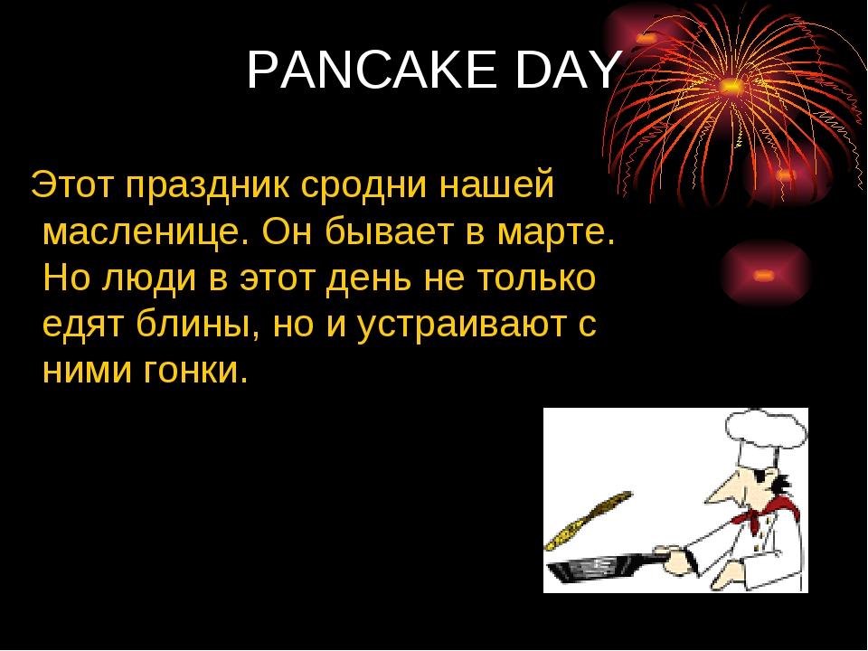 PANCAKE DAY Этот праздник сродни нашей масленице. Он бывает в марте. Но люди...