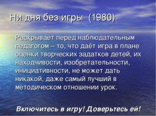 * Ни дня без игры (1980) Раскрывает перед наблюдательным педагогом – то, что