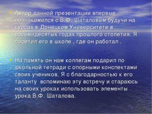 * Автор данной презентации впервые познакомился с В.Ф. Шаталовым будучи на ку