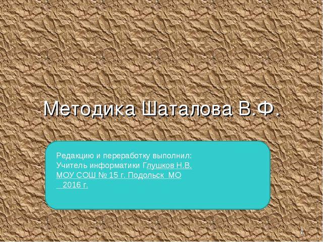 * Методика Шаталова В.Ф. Редакцию и переработку выполнил: Учитель информатики...