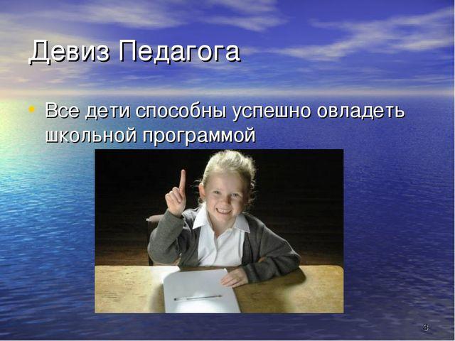 * Девиз Педагога Все дети способны успешно овладеть школьной программой