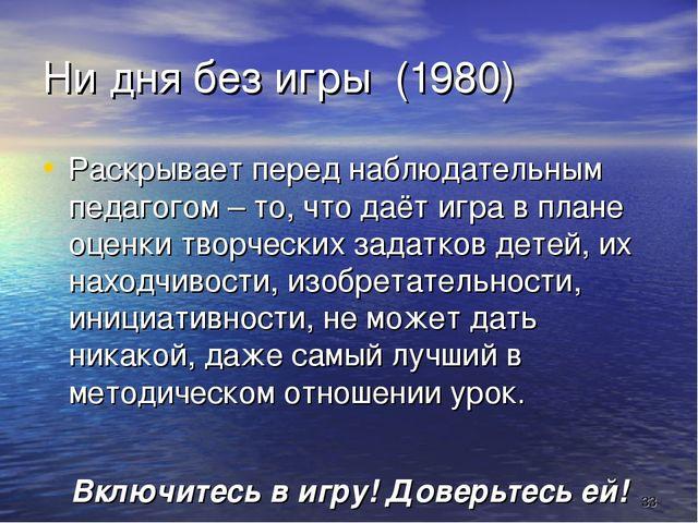 * Ни дня без игры (1980) Раскрывает перед наблюдательным педагогом – то, что...