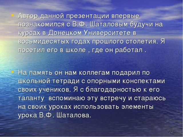 * Автор данной презентации впервые познакомился с В.Ф. Шаталовым будучи на ку...