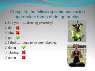 Complete the following sentences using appropriate forms of do, go or play. 1