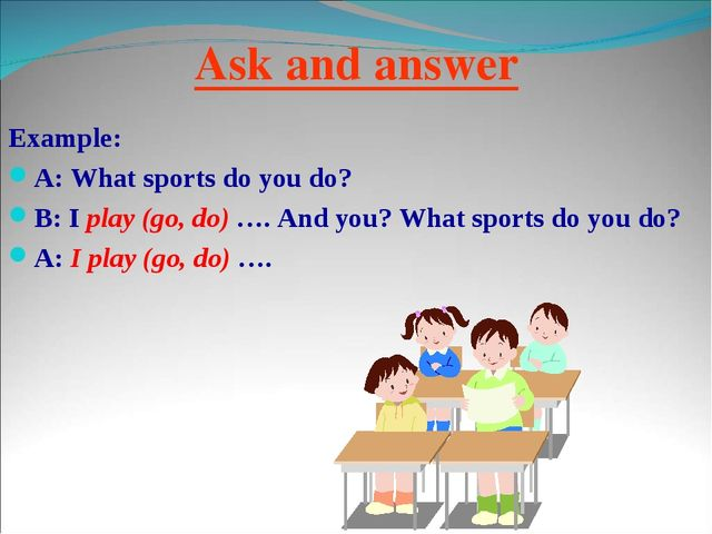 Ask and answer Example: A: What sports do you do? B: I play (go, do) …. And y...