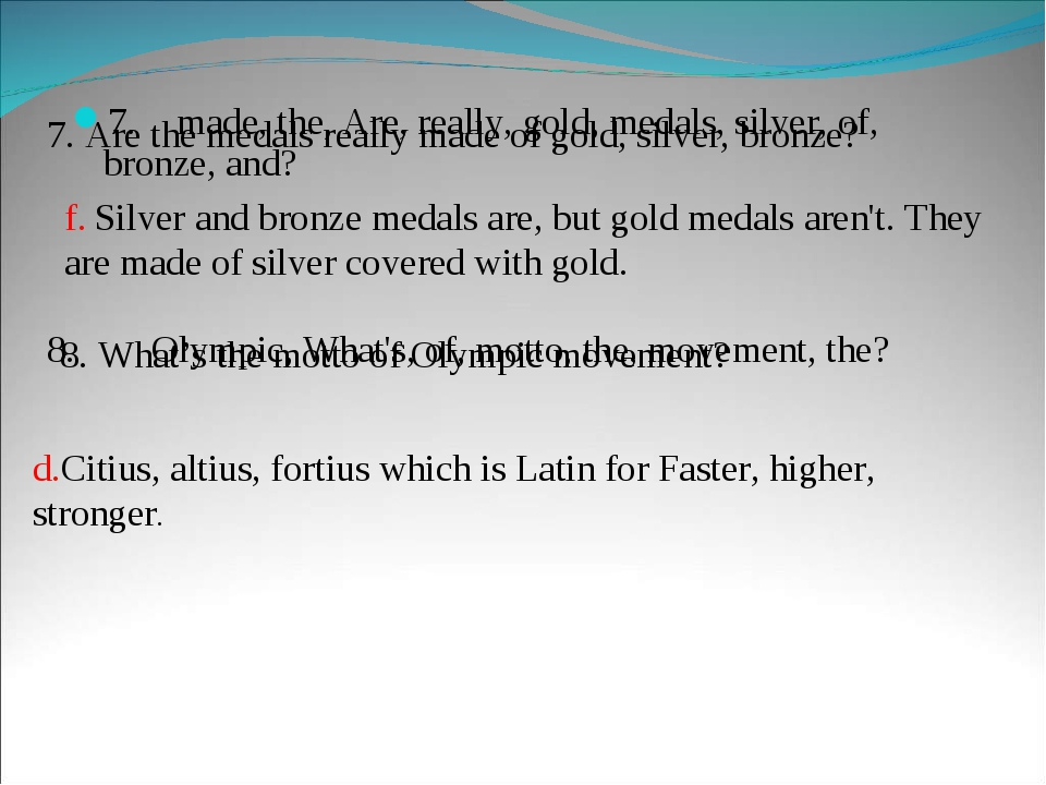 7.	made, the, Are, really, gold, medals, silver, of, bronze, and? f. Silver a...