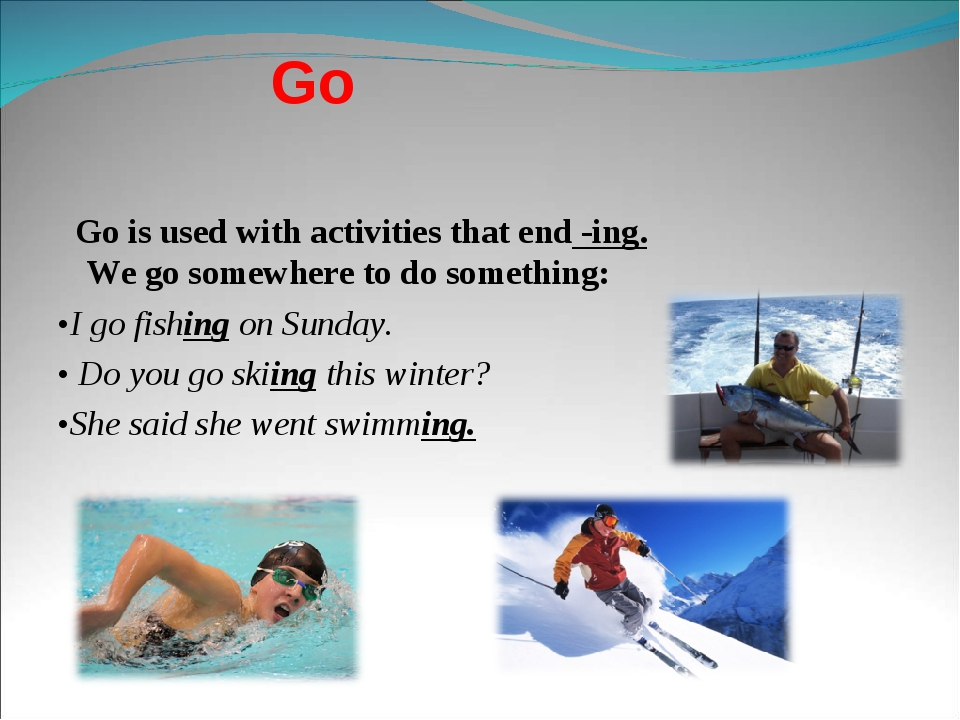 Go Go is used with activities that end -ing. We go somewhere to do something:...