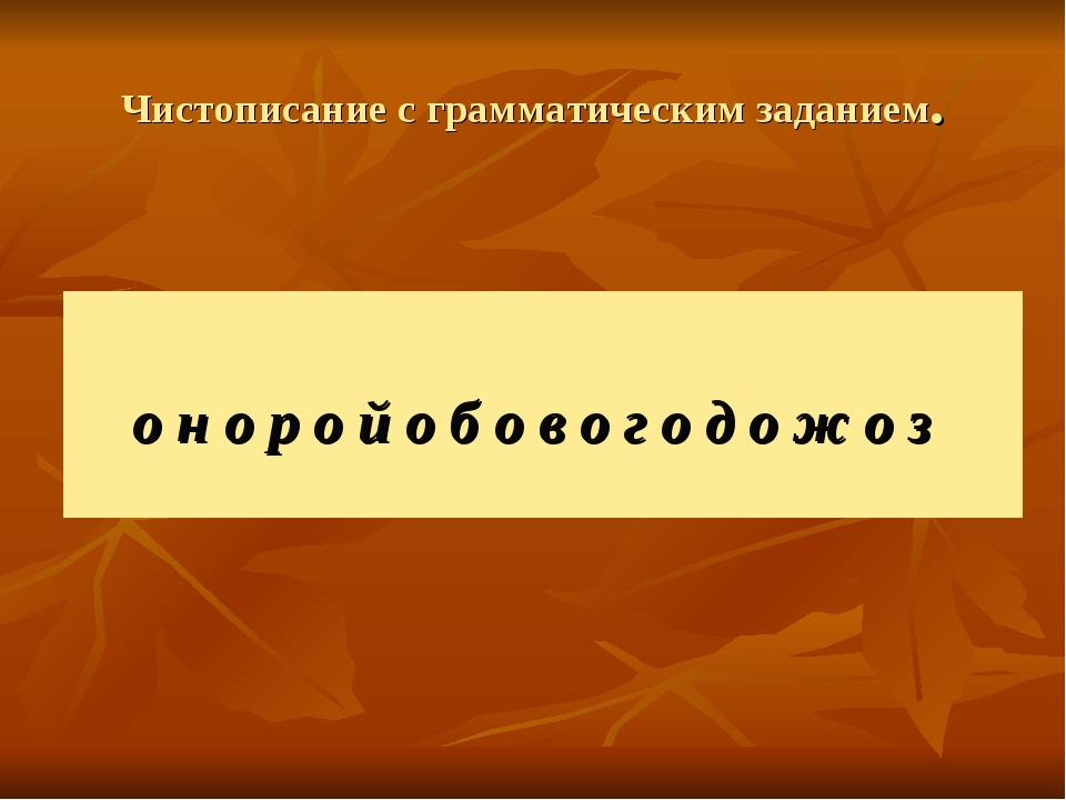 Чистописание с грамматическим заданием. о н о р о й о б о в о г о д о ж о з