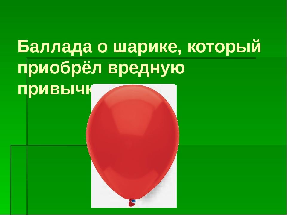 Баллада о шарике, который приобрёл вредную привычку курить.
