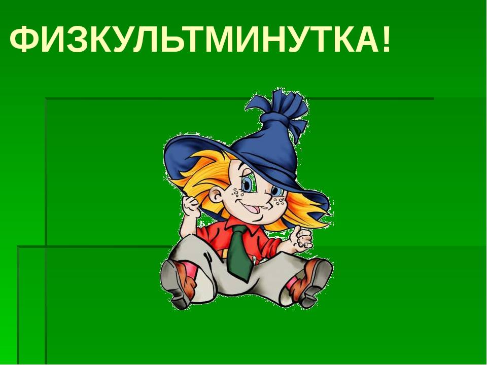ФИЗКУЛЬТМИНУТКА!