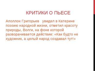 КРИТИКИ О ПЬЕСЕ Аполлон Григорьев увидел в Катерине поэзию народной жизни, от