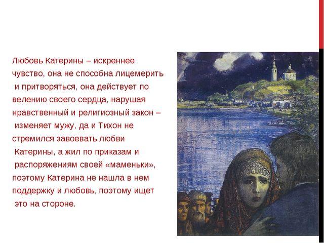 Любовь Катерины – искреннее чувство, она не способна лицемерить и притворятьс...