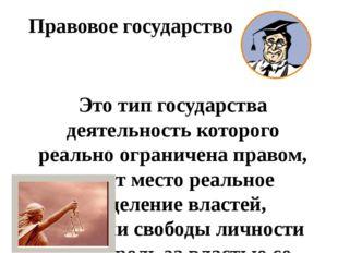 Правовое государство Это тип государства деятельность которого реально ограни
