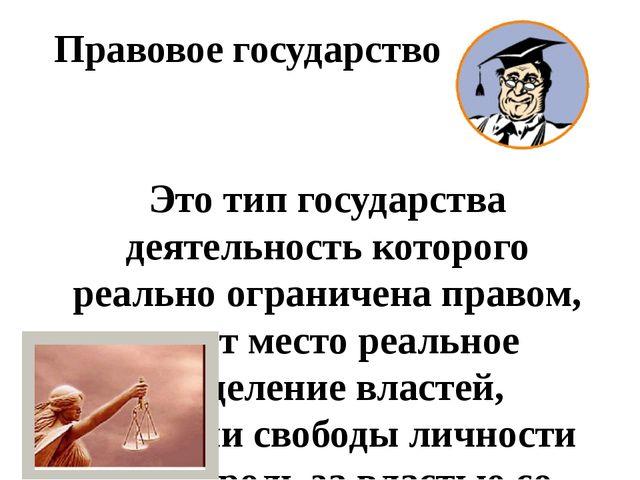 Правовое государство Это тип государства деятельность которого реально ограни...