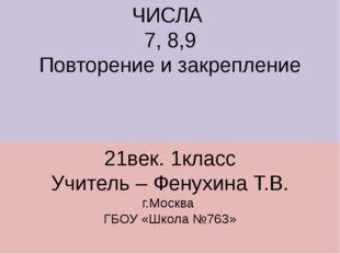 ЧИСЛА 7, 8,9 Повторение и закрепление 21век. 1класс Учитель – Фенухина Т.В. г