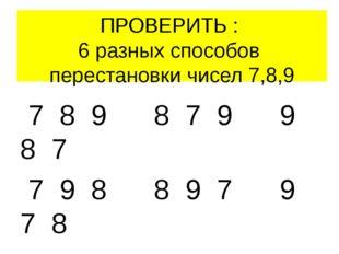 ПРОВЕРИТЬ : 6 разных способов перестановки чисел 7,8,9 7 8 9 8 7 9 9 8 7 7 9