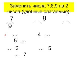 Заменить числа 7,8,9 на 2 числа (удобные слагаемые): 7 8 9 … 4 … 5 … … 3 … 5