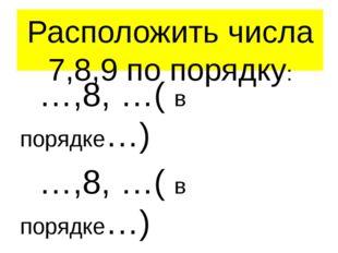 Расположить числа 7,8,9 по порядку: …,8, …( в порядке…) …,8, …( в порядке…) С