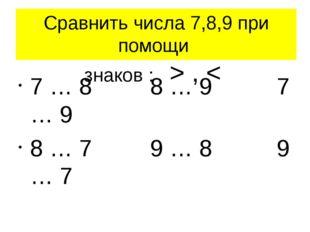 Сравнить числа 7,8,9 при помощи знаков : > , < 7 … 8 8 … 9 7 … 9 8 … 7 9 … 8