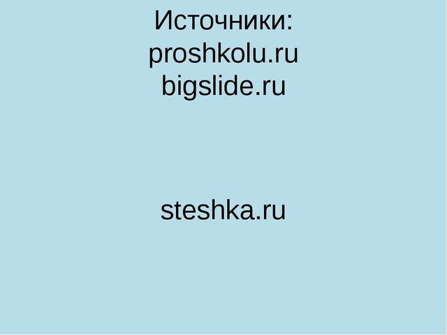 Источники: proshkolu.ru bigslide.ru steshka.ru