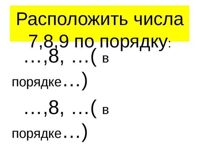 Расположить числа 7,8,9 по порядку: …,8, …( в порядке…) …,8, …( в порядке…) С...
