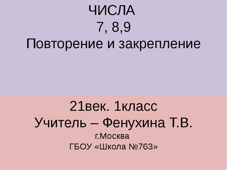 ЧИСЛА 7, 8,9 Повторение и закрепление 21век. 1класс Учитель – Фенухина Т.В. г...