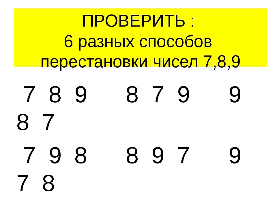 ПРОВЕРИТЬ : 6 разных способов перестановки чисел 7,8,9 7 8 9 8 7 9 9 8 7 7 9...