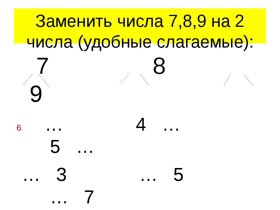 Заменить числа 7,8,9 на 2 числа (удобные слагаемые): 7 8 9 … 4 … 5 … … 3 … 5...