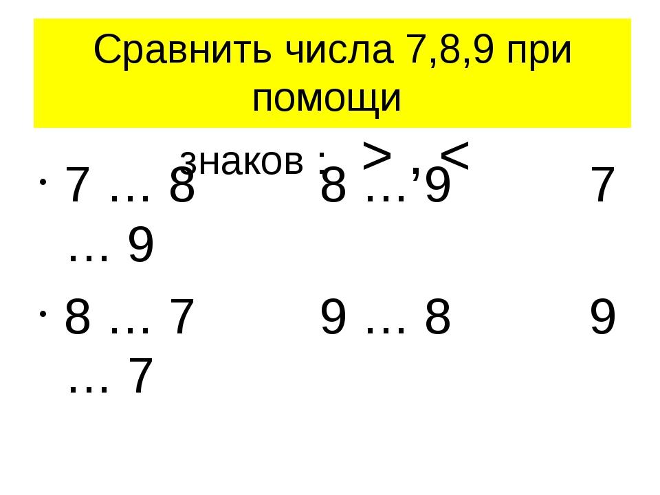 Сравнить числа 7,8,9 при помощи знаков : > , < 7 … 8 8 … 9 7 … 9 8 … 7 9 … 8...