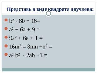 Представь в виде квадрата двучлена: b² - 8b + 16= a² + 6a + 9 = 9a² + 6a + 1