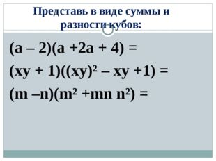 Представь в виде суммы и разности кубов: (a – 2)(a +2a + 4) = (xy + 1)((xy)²