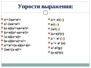 Упрости выражения: а²+2ав+в²= а²-2ав+в²= (а-в)(а²+ав+в²)= (а+в)(а²-ав+в²)= (а
