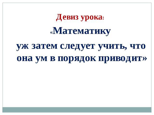 Девиз урока: «Математику уж затем следует учить, что она ум в порядок приводит»