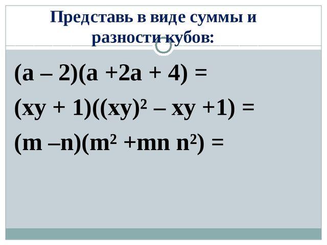 Представь в виде суммы и разности кубов: (a – 2)(a +2a + 4) = (xy + 1)((xy)²...