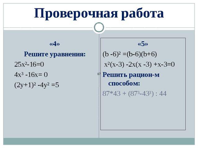 Проверочная работа «4» Решите уравнения: 25x²-16=0 4x³ -16x= 0 (2y+1)² -4y² =...