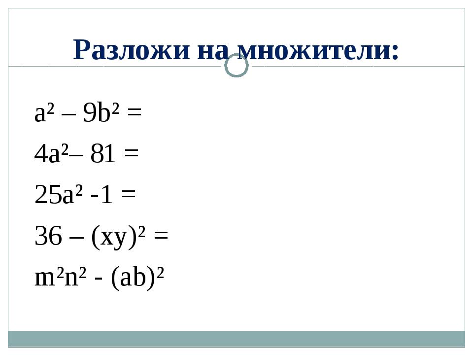 Разложи на множители: a² – 9b² = 4a²– 81 = 25a² -1 = 36 – (xy)² = m²n² - (ab)²