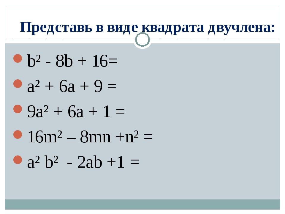 Представь в виде квадрата двучлена: b² - 8b + 16= a² + 6a + 9 = 9a² + 6a + 1...