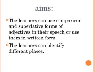 aims: The learners can use comparison and superlative forms of adjectives in