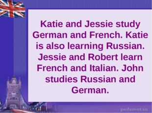 Katie and Jessie study German and French. Katie is also learning Russian. Jes