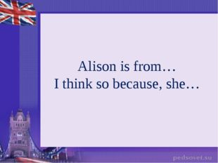 Alison is from… I think so because, she…