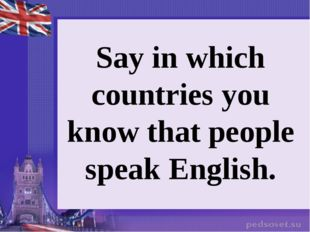 Say in which countries you know that people speak English.