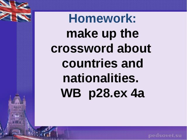 Homework: make up the crossword about countries and nationalities. WB p28.ex 4a