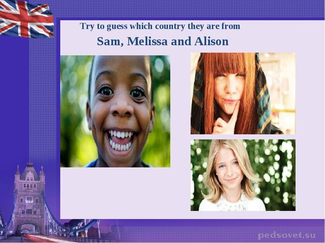 Try to guess which country they are from Sam, Melissa and Alison