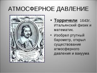 АТМОСФЕРНОЕ ДАВЛЕНИЕ Торричели 1643г. Итальянский физик и математик. Изобрел