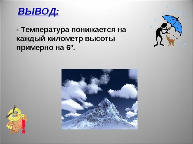 ВЫВОД: - Температура понижается на каждый километр высоты примерно на 6º.