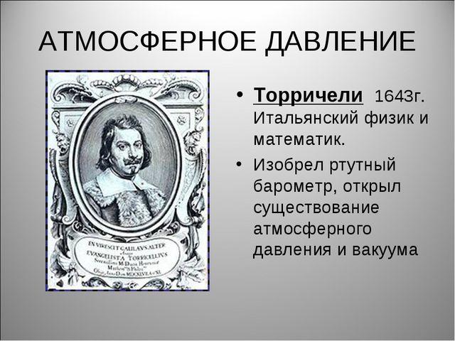 АТМОСФЕРНОЕ ДАВЛЕНИЕ Торричели 1643г. Итальянский физик и математик. Изобрел...