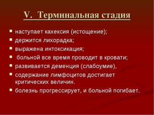 V. Терминальная стадия наступает кахексия (истощение); держится лихорадка; вы