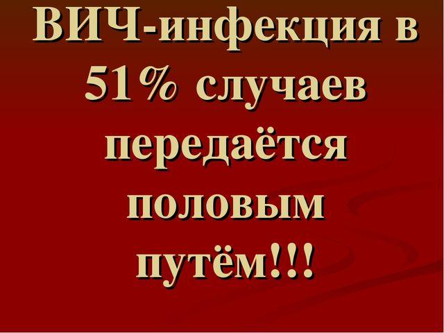 ВИЧ-инфекция в 51% случаев передаётся половым путём!!!