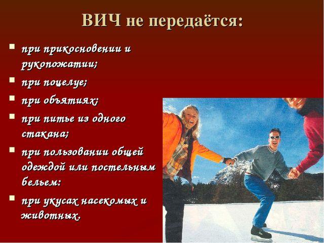 ВИЧ не передаётся: при прикосновении и рукопожатии; при поцелуе; при объятиях...