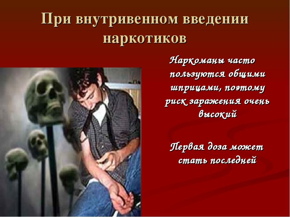 При внутривенном введении наркотиков Наркоманы часто пользуются общими шприца...